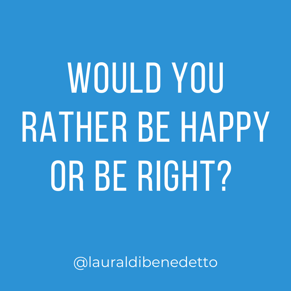Would you rather be happy or be right? 